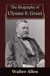 The Biography of Ulysses S Grant by Walter Allen