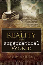 The Reality of the Supernatural World by Todd Bentley