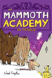 The Mammoth Academy in Trouble! by Neal Layton
