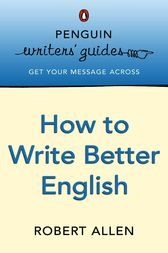 Penguin Writers' Guides: How to Write Better English by Robert Allen