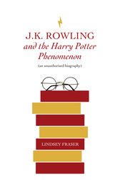 J K Rowling and the Harry Potter Phenomenon by Lindsey Fraser