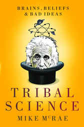 Tribal Science: Brains, Beliefs and Bad Ideas by Mike McRae