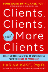 Clients, Clients, and More Clients: Create an Endless Stream of New Business with the Power of Psychology by Larina Kase