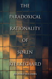 The Paradoxical Rationality of Søren Kierkegaard by Richard McCombs