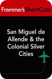 San Miguel de Allende & the Colonial Silver Cities, Mexico by Frommer's ShortCuts