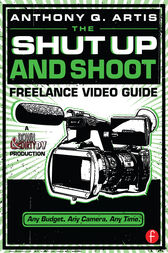 The Shut Up and Shoot Freelance Video Guide by Anthony Q. Artis