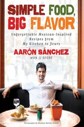 Simple Food, Big Flavor by Aaron Sanchez