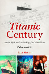 Titanic Century: Media, Myth, and the Making of a Cultural Icon by Paul Heyer
