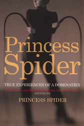 Princess Spider: True Experiences of a Dominatrix by Princess Spider
