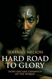 Hard Road to Glory - How I Became Champion of the World by Johnny Nelson