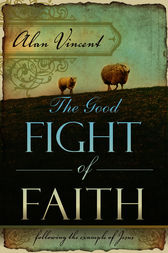 The Good Fight of Faith by Alan Vincent