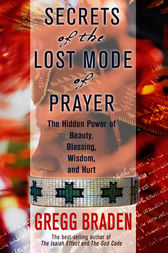 Secrets of the Lost Mode of Prayer by Gregg Braden