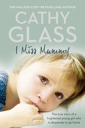 I Miss Mummy: The true story of a frightened young girl who is desperate to go home by Cathy Glass