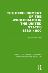 The Development of the Wholesaler in the United States, 1860-1900 by Bill Reid Moeckel