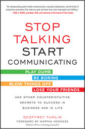 Stop Talking, Start Communicating: Counterintuitive Secrets to Success in Business and in Life, with a foreword by Martha Mendoza by Geoffrey Tumlin