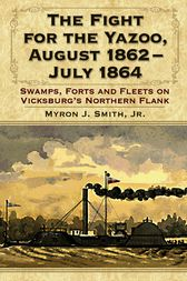 The Fight for the Yazoo, August 1862-July 1864 by Myron J. Smith
