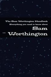 The Sam Worthington Handbook - Everything you need to know about Sam Worthington