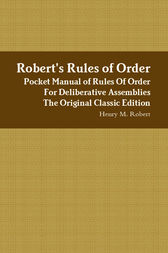 Robert's Rules of Order - Pocket Manual of Rules Of Order For Deliberative Assemblies - The Original Classic Edition by Henry M. Robert
