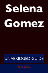 Selena Gomez - Unabridged Guide by Tina Brian