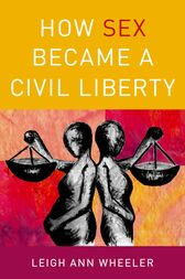 How Sex Became a Civil Liberty by Leigh Ann Wheeler