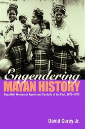 Engendering Mayan History: Kaqchikel Women as Agents and Conduits of the Past 1875-1970