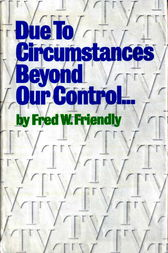 Due to Circumstances Beyond Our Control . . . by Fred W. Friendly