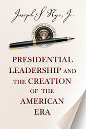 Presidential Leadership and the Creation of the American Era by Joseph S. Nye