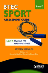 BTEC First Sport Level 2 Assessment Guide: Unit 5 Training for Personal Fitness by Andrew Bardsley