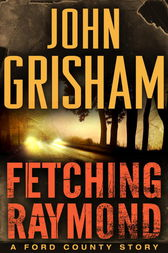 Fetching Raymond: A Story from the Ford County Collection by John Grisham
