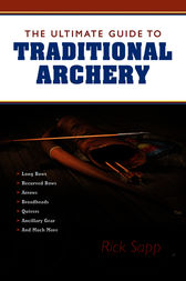 The Ultimate Guide to Traditional Archery by Rick Sapp