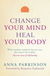 Change Your Mind, Heal Your Body by Anna Parkinson