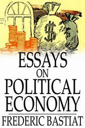 frederic bastiat selected essays on political economy Selected essays on political economy by frederic bastiat translated from the french by seymour cain edited by george b.
