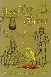 Hardtack and Coffee or the UnwrittenStory of Army Life: Including Chapters on Enlisting, Life in Tents and Log Huts, Jonahs and Beats, Offences and Punishments, Raw Recruits, Foraging, Corps and Corps Badges, the Wagon Trains, the Army Mule, etc. by John D. Billings