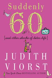 Suddenly Sixty and Other Shocks of Later Life by Judith Viorst
