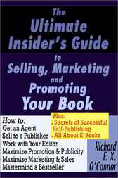 The Ultimate Insider's Guide to Selling, Promoting and Marketing Your Book by Richard F. X. O'Connor