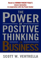 The Power of Positive Thinking in Business by Scott W. Ventrella