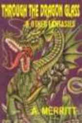 Through the Dragon Glass & Other Masterpieces of Fantasy, Horror and the Uncanny by A. Merritt