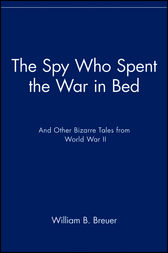 The Spy Who Spent the War in Bed by William B. Breuer
