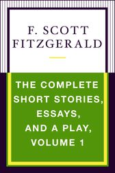 The Complete Short Stories, Essays, and a Play, Volume 1 by F. Scott Fitzgerald