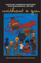 Without A Gun: Australians' Experiences Monitoring Peace In Bougainville, 1997-2001 by Monica Wehner