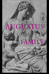 Augustus and the Family at the Birth of the Roman Empire by Beth Severy