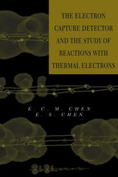 The Electron Capture Detector and The Study of Reactions With Thermal Electrons by E. C. M. Chen