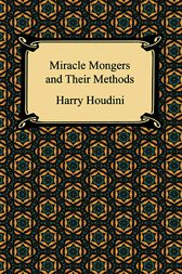 The Miracle Mongers and Their Methods by Harry Houdini