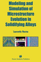 Modeling and Simulation of Microstructure Evolution in Solidifying Alloys by Laurentiu Nastac