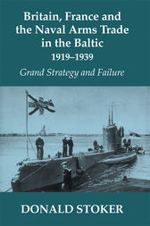 Britain, France and the Naval Arms Trade in the Baltic, 1919 -1939 by Donald Stoker