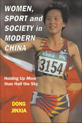 Women, Sport and Society in Modern China by Dong Jinxia