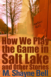How We Play the Game in Salt Lake and Other Stories by M. Shayne Bell