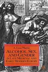Alcohol, Sex and Gender in Late Medieval and Early Modern Europe by Lynn A. Martin
