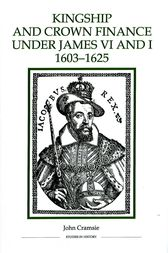 Kingship and Crown Finance under James VI and I, 1603-1625 by John Cramsie