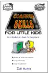 Computer Skills for Little Kids: An introductory book for beginners about getting to know the computer; using multimedia; and using the Internet.